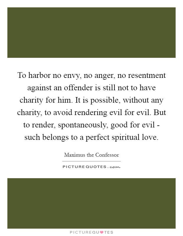 To harbor no envy, no anger, no resentment against an offender is still not to have charity for him. It is possible, without any charity, to avoid rendering evil for evil. But to render, spontaneously, good for evil - such belongs to a perfect spiritual love Picture Quote #1