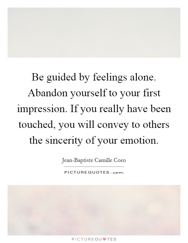 Be guided by feelings alone. Abandon yourself to your first impression. If you really have been touched, you will convey to others the sincerity of your emotion Picture Quote #1