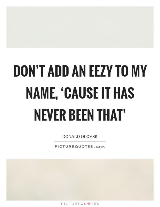 Don't add an eezy to my name, 'cause it has never been that' Picture Quote #1