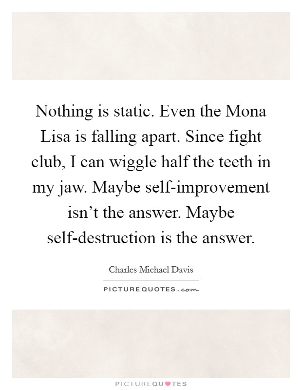 Nothing is static. Even the Mona Lisa is falling apart. Since fight club, I can wiggle half the teeth in my jaw. Maybe self-improvement isn't the answer. Maybe self-destruction is the answer Picture Quote #1