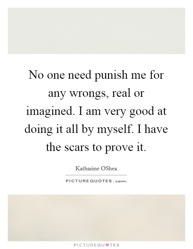 No one need punish me for any wrongs, real or imagined. I am very good at doing it all by myself. I have the scars to prove it Picture Quote #1