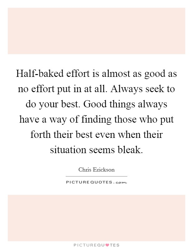 Half-baked effort is almost as good as no effort put in at all. Always seek to do your best. Good things always have a way of finding those who put forth their best even when their situation seems bleak Picture Quote #1