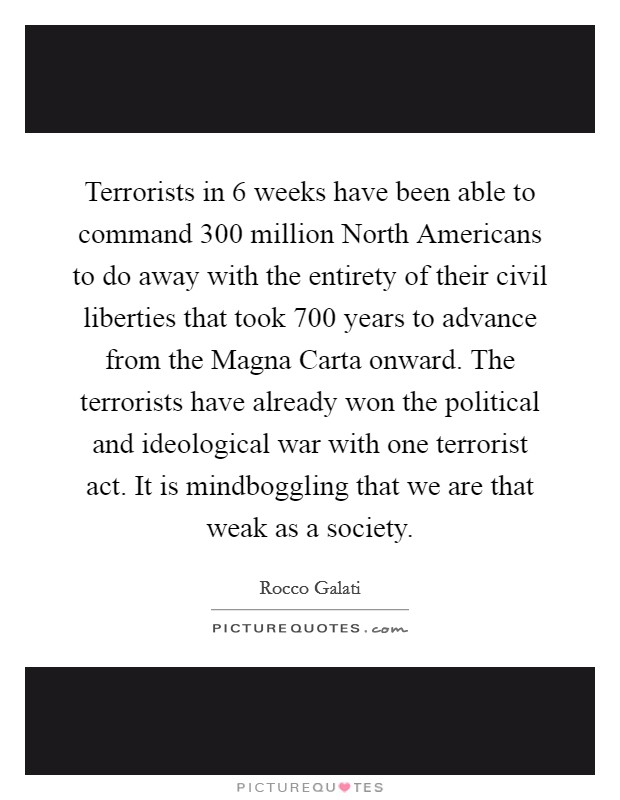 Terrorists in 6 weeks have been able to command 300 million North Americans to do away with the entirety of their civil liberties that took 700 years to advance from the Magna Carta onward. The terrorists have already won the political and ideological war with one terrorist act. It is mindboggling that we are that weak as a society Picture Quote #1