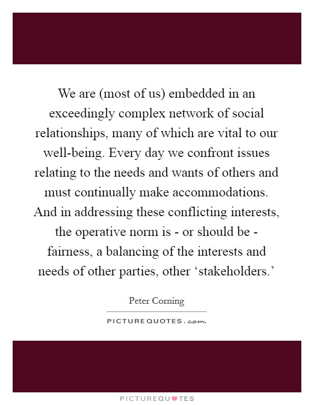 We are (most of us) embedded in an exceedingly complex network of social relationships, many of which are vital to our well-being. Every day we confront issues relating to the needs and wants of others and must continually make accommodations. And in addressing these conflicting interests, the operative norm is - or should be - fairness, a balancing of the interests and needs of other parties, other 'stakeholders.' Picture Quote #1