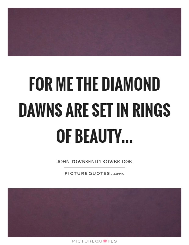For me the diamond dawns are set In rings of beauty Picture Quote #1