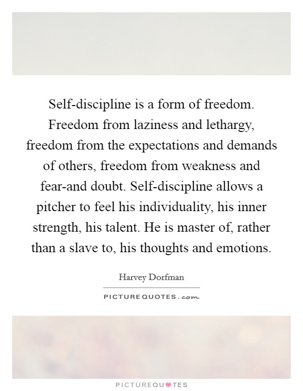 Self-discipline is a form of freedom. Freedom from laziness and lethargy, freedom from the expectations and demands of others, freedom from weakness and fear-and doubt. Self-discipline allows a pitcher to feel his individuality, his inner strength, his talent. He is master of, rather than a slave to, his thoughts and emotions Picture Quote #1