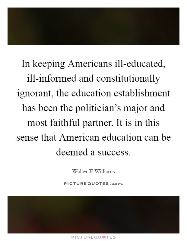 In keeping Americans ill-educated, ill-informed and constitutionally ignorant, the education establishment has been the politician's major and most faithful partner. It is in this sense that American education can be deemed a success Picture Quote #1