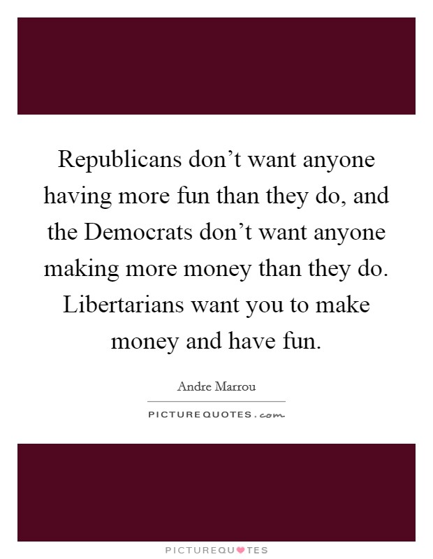 Republicans don't want anyone having more fun than they do, and the Democrats don't want anyone making more money than they do. Libertarians want you to make money and have fun Picture Quote #1