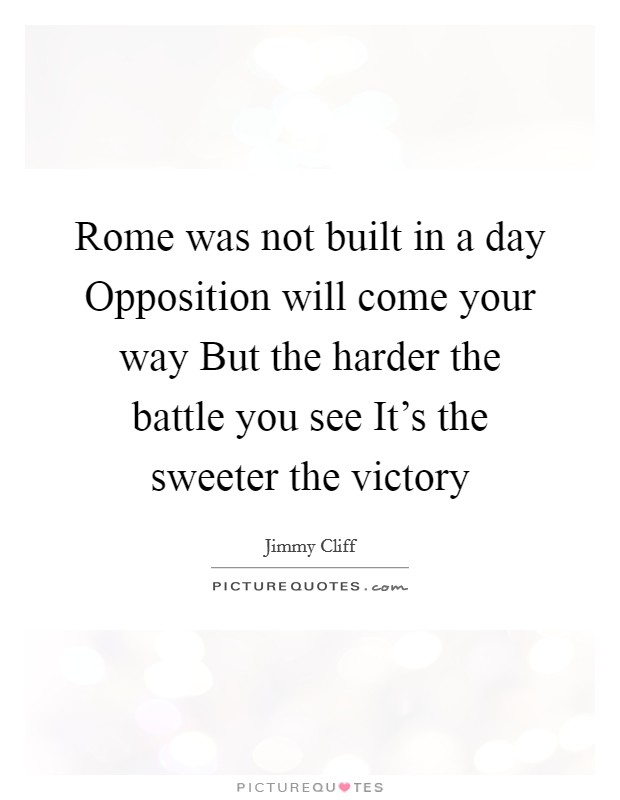 rome was not built in a Noticing this, my father remarked rome was not built in a day i asked him what it meant and he retorted, find it out yourself, only then will you rome booked a place in history for its grandeur a major wisdom is derived from this portion of history the word 'rome' represents a great or huge task.