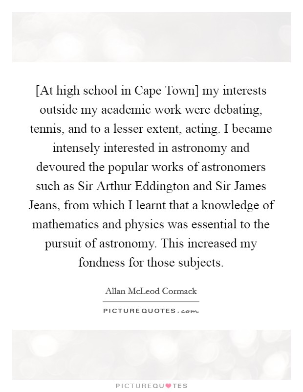 [At high school in Cape Town] my interests outside my academic work were debating, tennis, and to a lesser extent, acting. I became intensely interested in astronomy and devoured the popular works of astronomers such as Sir Arthur Eddington and Sir James Jeans, from which I learnt that a knowledge of mathematics and physics was essential to the pursuit of astronomy. This increased my fondness for those subjects Picture Quote #1