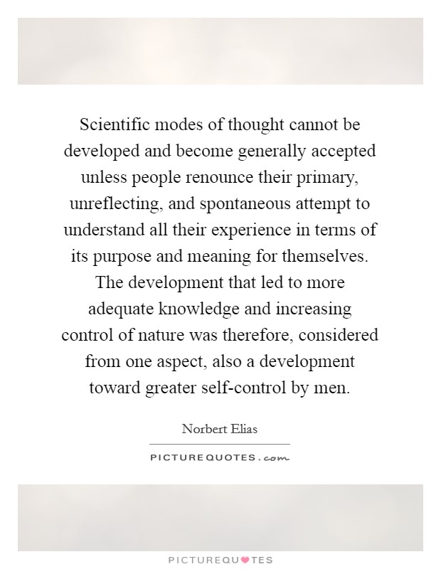 Scientific modes of thought cannot be developed and become generally accepted unless people renounce their primary, unreflecting, and spontaneous attempt to understand all their experience in terms of its purpose and meaning for themselves. The development that led to more adequate knowledge and increasing control of nature was therefore, considered from one aspect, also a development toward greater self-control by men Picture Quote #1
