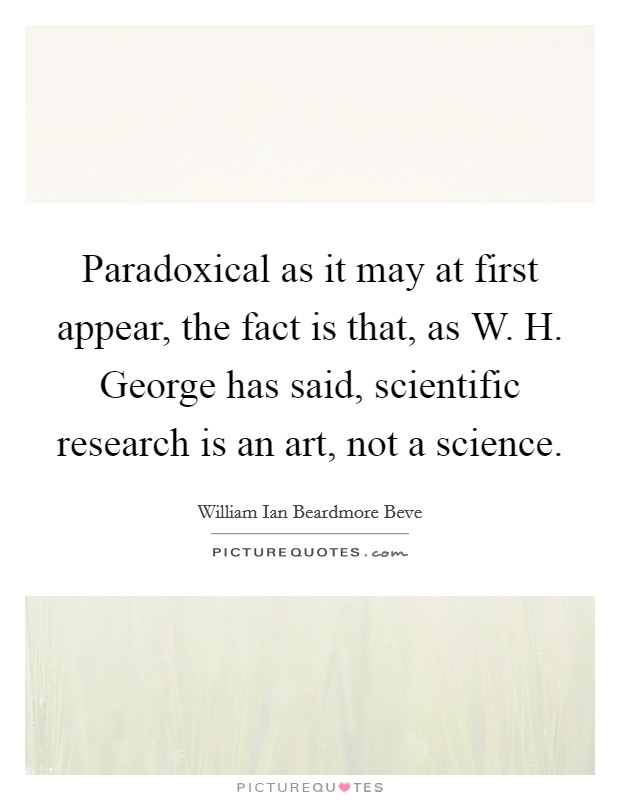 Paradoxical as it may at first appear, the fact is that, as W. H. George has said, scientific research is an art, not a science Picture Quote #1