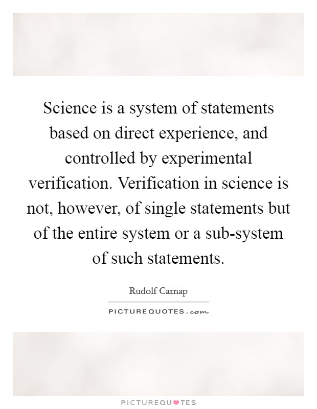 Science is a system of statements based on direct experience, and controlled by experimental verification. Verification in science is not, however, of single statements but of the entire system or a sub-system of such statements Picture Quote #1
