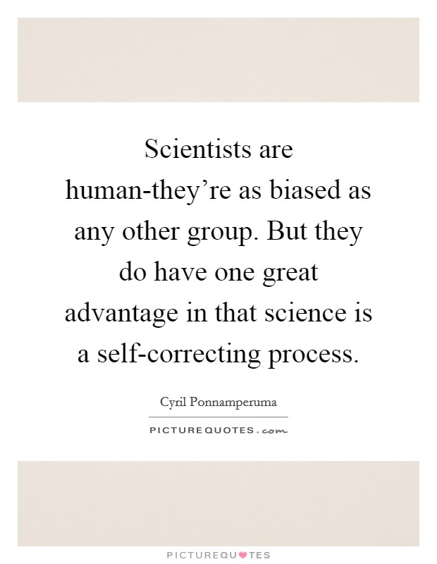 Scientists are human-they're as biased as any other group. But they do have one great advantage in that science is a self-correcting process Picture Quote #1