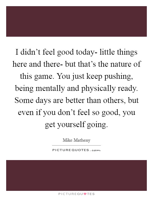 I didn't feel good today- little things here and there- but that's the nature of this game. You just keep pushing, being mentally and physically ready. Some days are better than others, but even if you don't feel so good, you get yourself going Picture Quote #1