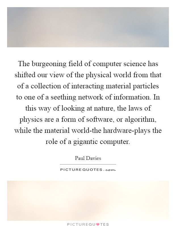 The burgeoning field of computer science has shifted our view of the physical world from that of a collection of interacting material particles to one of a seething network of information. In this way of looking at nature, the laws of physics are a form of software, or algorithm, while the material world-the hardware-plays the role of a gigantic computer Picture Quote #1