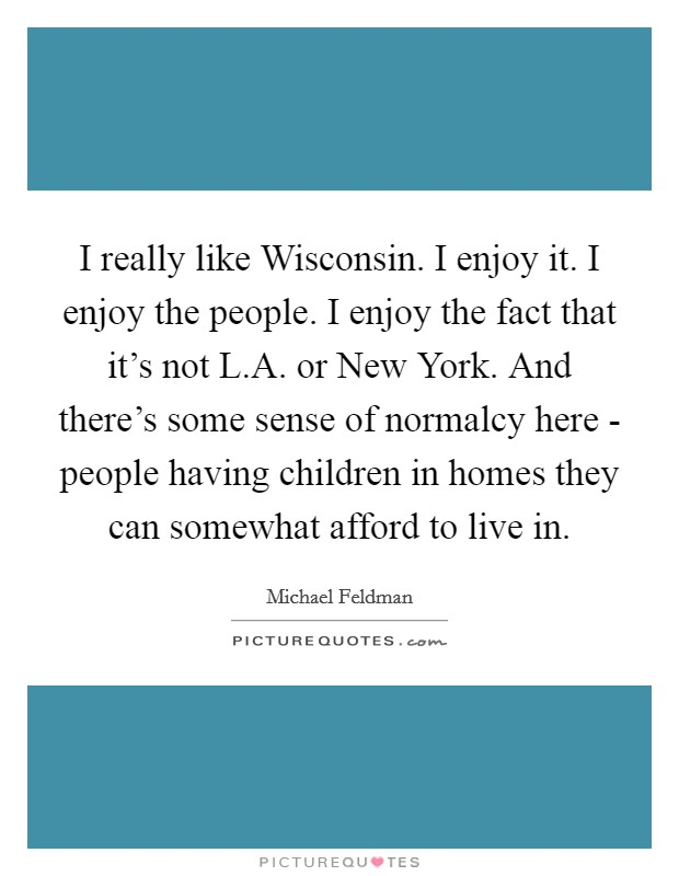 I really like Wisconsin. I enjoy it. I enjoy the people. I enjoy the fact that it's not L.A. or New York. And there's some sense of normalcy here - people having children in homes they can somewhat afford to live in Picture Quote #1