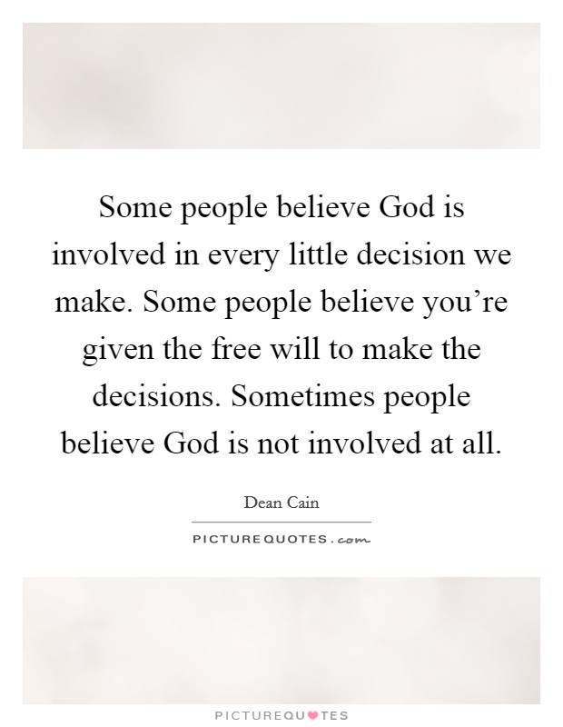 Some people believe God is involved in every little decision we make. Some people believe you're given the free will to make the decisions. Sometimes people believe God is not involved at all Picture Quote #1