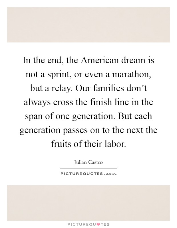 In the end, the American dream is not a sprint, or even a marathon, but a relay. Our families don't always cross the finish line in the span of one generation. But each generation passes on to the next the fruits of their labor Picture Quote #1