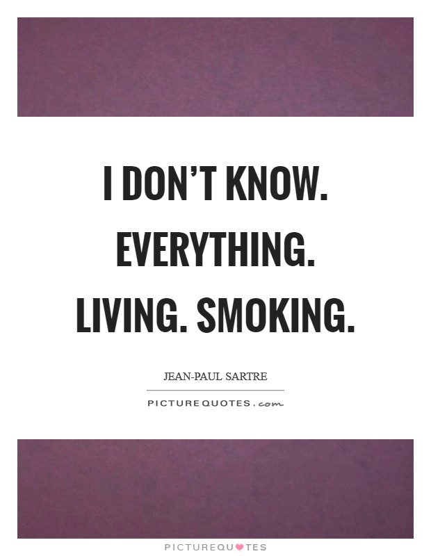 I don't know. Everything. Living. Smoking Picture Quote #1