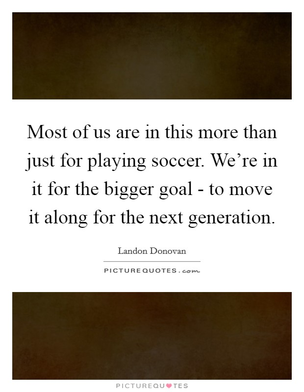 Most of us are in this more than just for playing soccer. We're in it for the bigger goal - to move it along for the next generation Picture Quote #1
