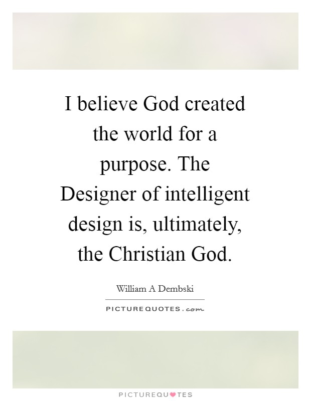 I believe God created the world for a purpose. The Designer of intelligent design is, ultimately, the Christian God Picture Quote #1