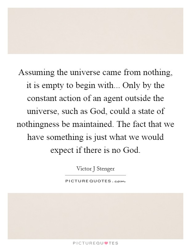Assuming the universe came from nothing, it is empty to begin with... Only by the constant action of an agent outside the universe, such as God, could a state of nothingness be maintained. The fact that we have something is just what we would expect if there is no God Picture Quote #1