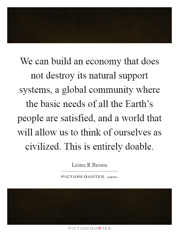 We can build an economy that does not destroy its natural support systems, a global community where the basic needs of all the Earth's people are satisfied, and a world that will allow us to think of ourselves as civilized. This is entirely doable Picture Quote #1