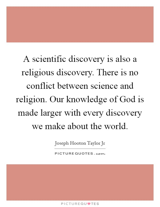A scientific discovery is also a religious discovery. There is no conflict between science and religion. Our knowledge of God is made larger with every discovery we make about the world Picture Quote #1