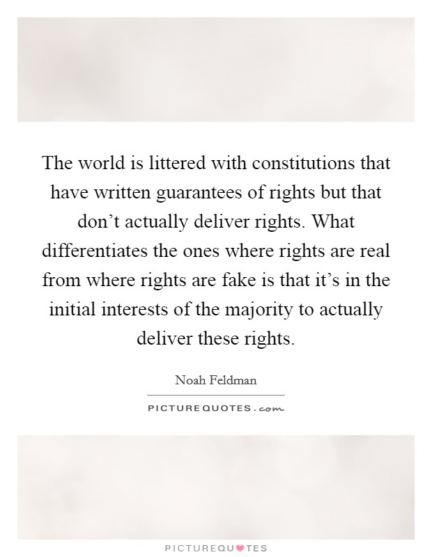 The world is littered with constitutions that have written guarantees of rights but that don't actually deliver rights. What differentiates the ones where rights are real from where rights are fake is that it's in the initial interests of the majority to actually deliver these rights Picture Quote #1