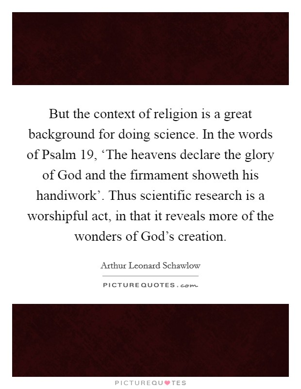 But the context of religion is a great background for doing science. In the words of Psalm 19, 'The heavens declare the glory of God and the firmament showeth his handiwork'. Thus scientific research is a worshipful act, in that it reveals more of the wonders of God's creation Picture Quote #1