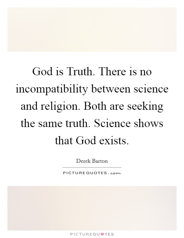 God is Truth. There is no incompatibility between science and religion. Both are seeking the same truth. Science shows that God exists Picture Quote #1