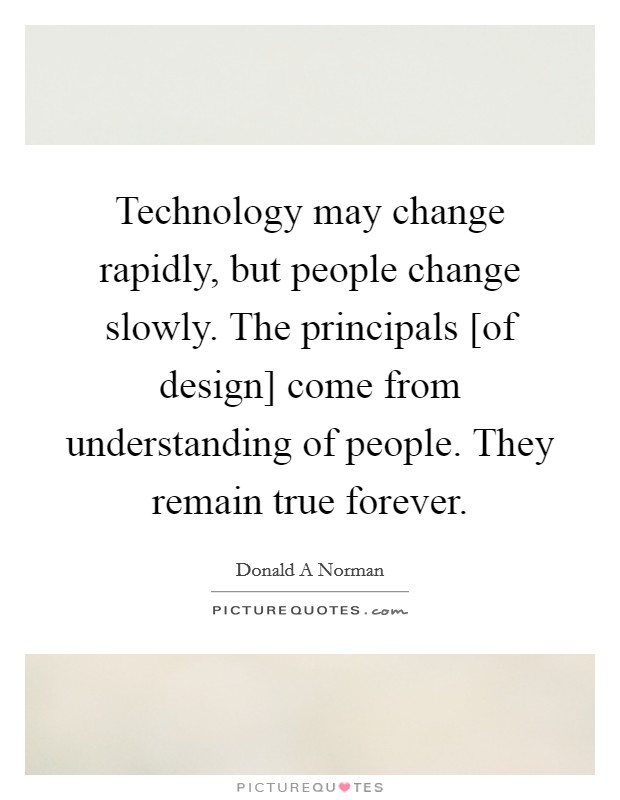 Technology may change rapidly, but people change slowly. The principals [of design] come from understanding of people. They remain true forever Picture Quote #1