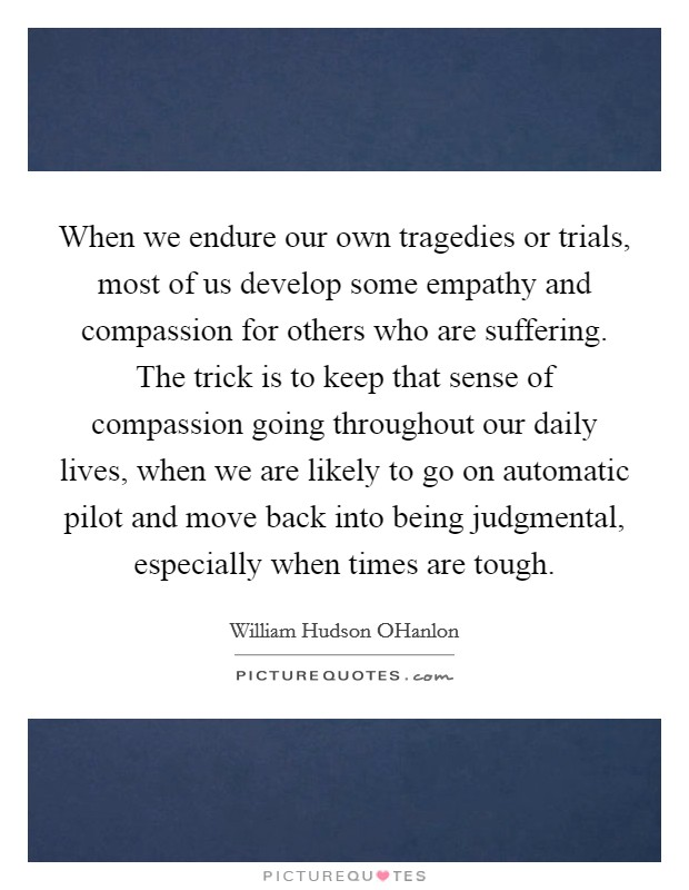 When we endure our own tragedies or trials, most of us develop some empathy and compassion for others who are suffering. The trick is to keep that sense of compassion going throughout our daily lives, when we are likely to go on automatic pilot and move back into being judgmental, especially when times are tough Picture Quote #1