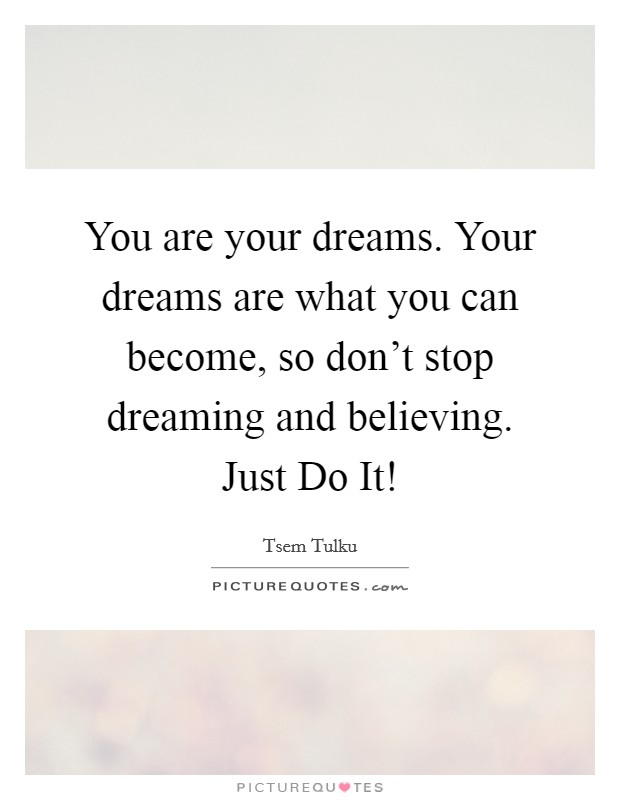 You are your dreams. Your dreams are what you can become, so don't stop dreaming and believing. Just Do It! Picture Quote #1