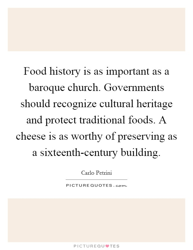 Food history is as important as a baroque church. Governments should recognize cultural heritage and protect traditional foods. A cheese is as worthy of preserving as a sixteenth-century building Picture Quote #1