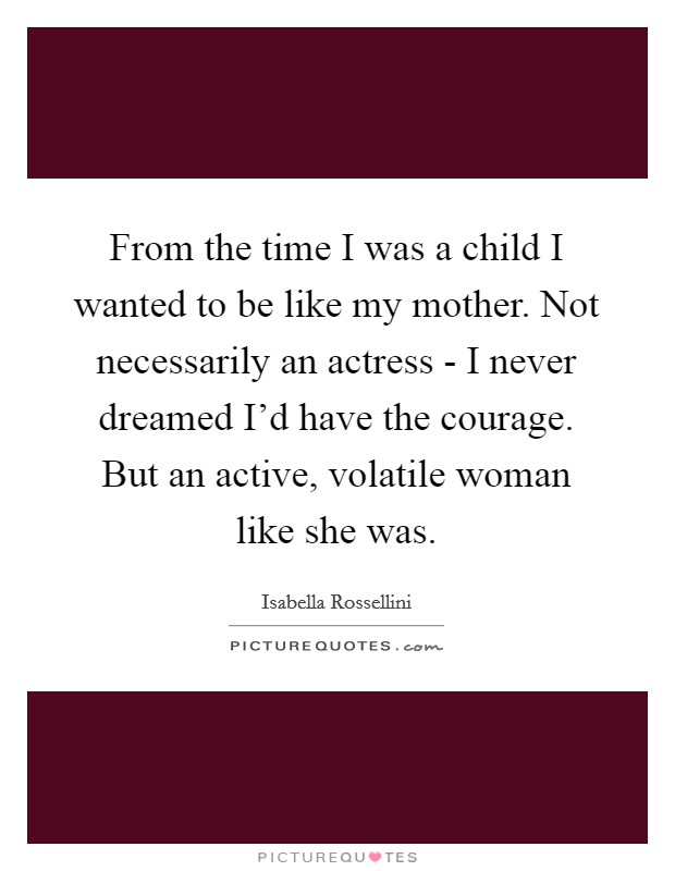 From the time I was a child I wanted to be like my mother. Not necessarily an actress - I never dreamed I'd have the courage. But an active, volatile woman like she was Picture Quote #1