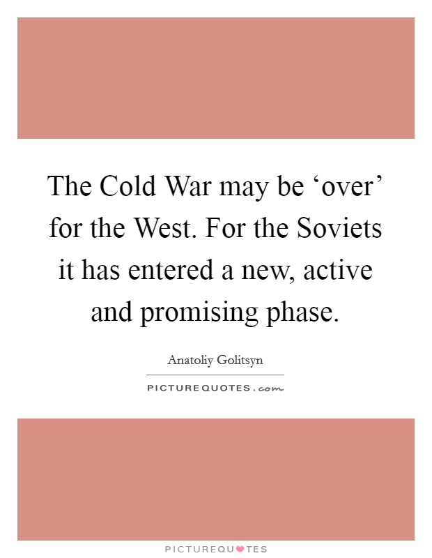 The Cold War may be 'over' for the West. For the Soviets it has entered a new, active and promising phase Picture Quote #1