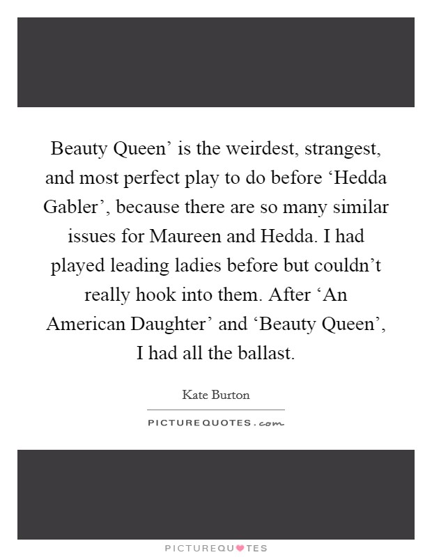 Beauty Queen' is the weirdest, strangest, and most perfect play to do before 'Hedda Gabler', because there are so many similar issues for Maureen and Hedda. I had played leading ladies before but couldn't really hook into them. After 'An American Daughter' and 'Beauty Queen', I had all the ballast Picture Quote #1