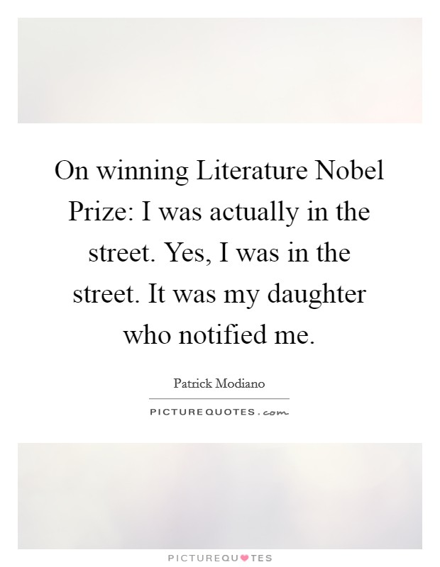 On winning Literature Nobel Prize: I was actually in the street. Yes, I was in the street. It was my daughter who notified me Picture Quote #1