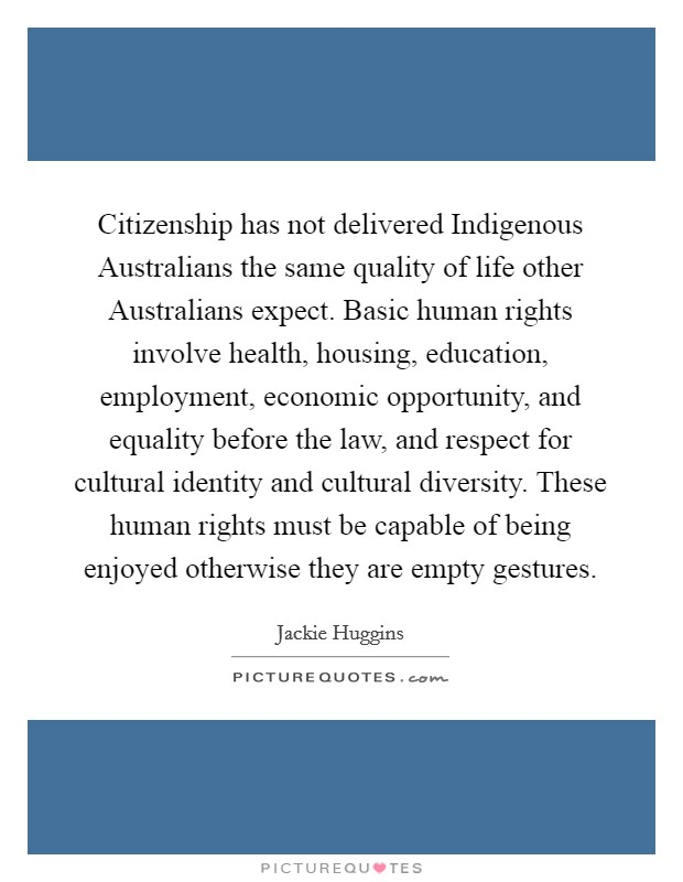 Citizenship has not delivered Indigenous Australians the same quality of life other Australians expect. Basic human rights involve health, housing, education, employment, economic opportunity, and equality before the law, and respect for cultural identity and cultural diversity. These human rights must be capable of being enjoyed otherwise they are empty gestures Picture Quote #1