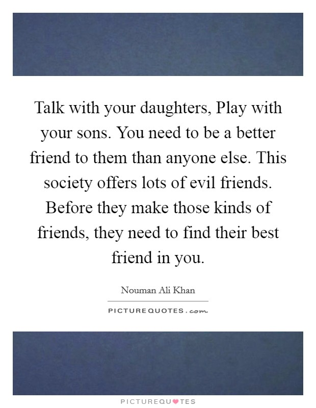 Talk with your daughters, Play with your sons. You need to be a better friend to them than anyone else. This society offers lots of evil friends. Before they make those kinds of friends, they need to find their best friend in you Picture Quote #1
