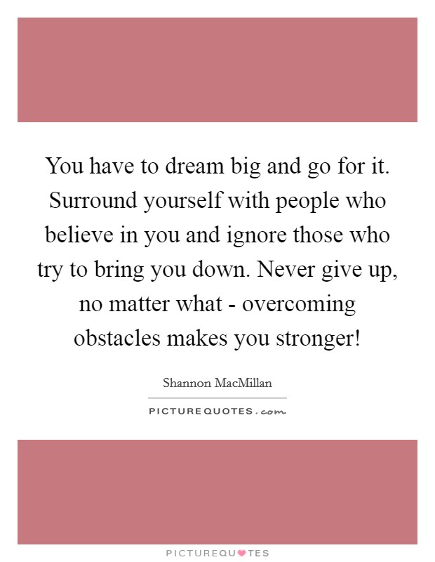 You have to dream big and go for it. Surround yourself with people who believe in you and ignore those who try to bring you down. Never give up, no matter what - overcoming obstacles makes you stronger! Picture Quote #1
