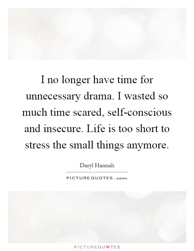 I no longer have time for unnecessary drama. I wasted so much time scared, self-conscious and insecure. Life is too short to stress the small things anymore Picture Quote #1