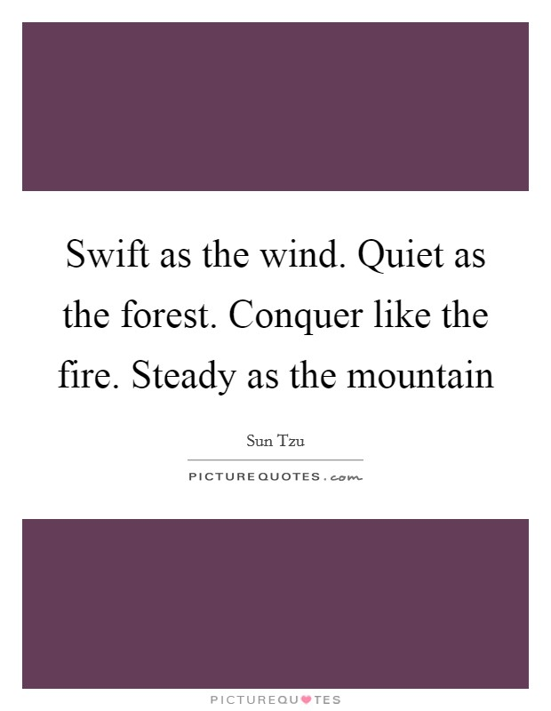 Swift as the wind. Quiet as the forest. Conquer like the fire. Steady as the mountain Picture Quote #1