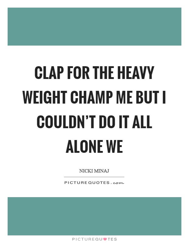 Clap for the heavy weight champ ME But I couldn't do it all alone WE Picture Quote #1
