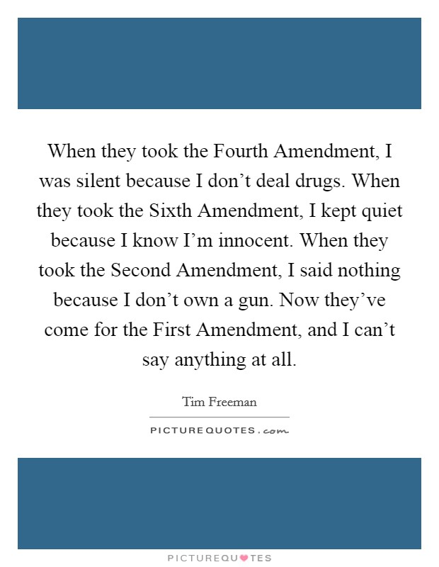 When they took the Fourth Amendment, I was silent because I don't deal drugs. When they took the Sixth Amendment, I kept quiet because I know I'm innocent. When they took the Second Amendment, I said nothing because I don't own a gun. Now they've come for the First Amendment, and I can't say anything at all Picture Quote #1