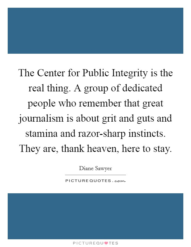 The Center for Public Integrity is the real thing. A group of dedicated people who remember that great journalism is about grit and guts and stamina and razor-sharp instincts. They are, thank heaven, here to stay Picture Quote #1