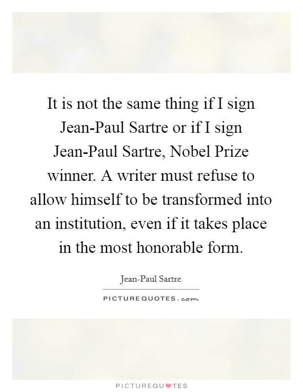 It is not the same thing if I sign Jean-Paul Sartre or if I sign Jean-Paul Sartre, Nobel Prize winner. A writer must refuse to allow himself to be transformed into an institution, even if it takes place in the most honorable form Picture Quote #1