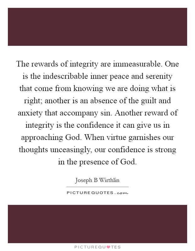 The rewards of integrity are immeasurable. One is the indescribable inner peace and serenity that come from knowing we are doing what is right; another is an absence of the guilt and anxiety that accompany sin. Another reward of integrity is the confidence it can give us in approaching God. When virtue garnishes our thoughts unceasingly, our confidence is strong in the presence of God Picture Quote #1